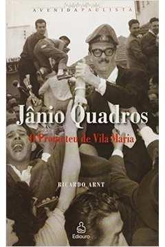 Jânio Quadros - O Prometeu De Vila Maria