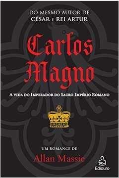 Carlos Magno - a Vida do Imperador do Sacro Império Romano