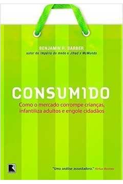 Consumido ( Como o Mercado Corrompe Crianças, Infantiliza Adultos, E