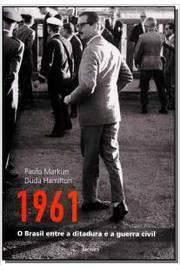 1961 O Brasil Entre A Ditadura E A Guerra Civil