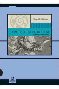 O Prazer Da Filosofia - Entre A Razão E A Paixão