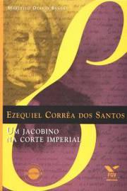 EZEQUIEL CORREA DOS SANTOS - UM JACOBINO NA CORTE