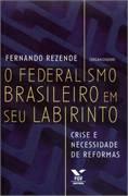 Federalismo Brasileiro em seu Labirinto, O: Crise e Necessidade de Reformas