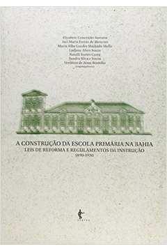 Construção da Escola Primária na Bahia, A - Vol.2 - Leis de Reforma e Regulamentos da Instituição