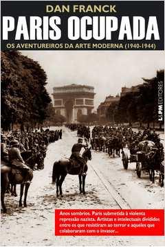 Paris Ocupada. Os Aventureiros da Arte Moderna.1940-1944. Vol.1