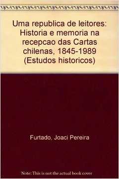 Uma Republica De Leitores - Historia E Memoria Na Recepcao Das Cartas Chilenas - 1845-1989