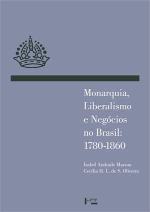 Monarquia Liberalismo e Negocios no Brasil 1780 1860