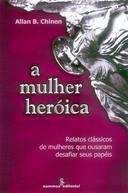 A Mulher Heróica - Relatos clássicos de mulheres que ousaram desafi...