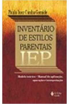 IEP - Inventário de estilos parentais: Modelo teórico: Manual de aplicação, apuração e interpretação