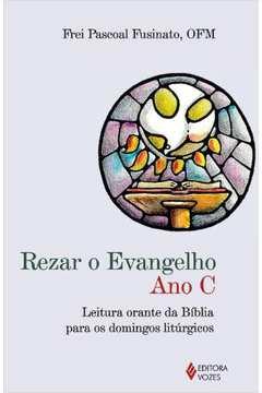 Rezar o Evangelho - Ano C: Leitura Orante da Bíblia para os Domingos Litúrgicos