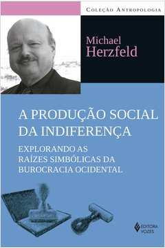 Producao Social da Indiferenca a Explorando as Raizes Simbolicas da Burocracia Ocidental Colecao Antropologia