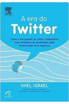 Era do Twitter, A: Como a Ferramenta de Mídia Colaborativa Mais Dinâmica da Atualidade Pode Revoluci