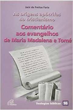 As Origens Apócrifas do Cristianismo - Comentário Aos Evangelhos de Maria Madalena e Tomé