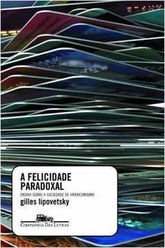 Felicidade Paradoxal: Ensaio Sobre a Sociedade de Hiperconsum