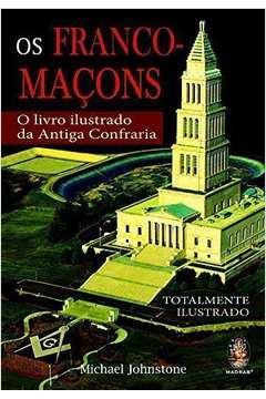 Os Franco-Maçons - o Livro Ilustrado da Antiga Confraria.