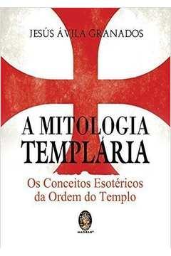A Mitologia Templária - os Conceitos Esotéricos da Ordem do Templo