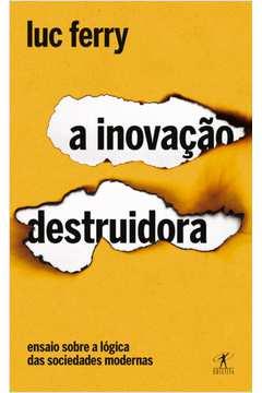 A Inovacao Destruidora Ensaio Sobre a Logica das Sociedades Modernas