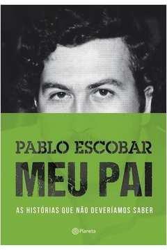 Pablo Escobar Meu Pai - as Historias que Nao Deveriamos Saber