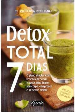 Detox total 7 dias: o plano simples com receitas de sucos e sopas para limpar seu corpo, emagrecer e se sentir melhor