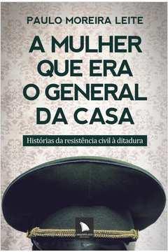A Mulher que Era o General da Casa - Histórias da Resistência Civil À Ditadura