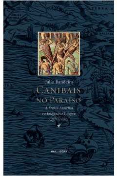 Canibais no Paraiso A Franca Antartica E O Imaginario Europeu Quinhentista