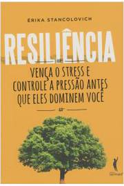 Resiliência: Vença o Stress e Controle a Pressão Antes Que Eles Domine