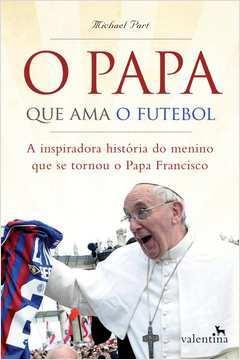 Papa Que Ama o Futebol o a Inspiradora Historia do Menino Que Se Tornou o Papa Francisco