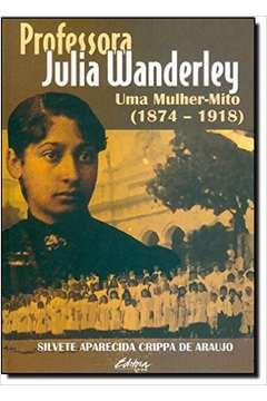 Professora Julia Wanderley: Uma Mulher-mito ( 1874-1918 )