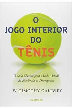 Jogo Interior do Tênis, O: O Guia Clássico Para o Lado Mental da Excelência no Desempenho
