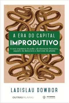 Era Do Capital Improdutivo, A - A Nova Arquitetura Do Poder: Dominacao Financeira, Sequestro Da Democracia E Destruicao