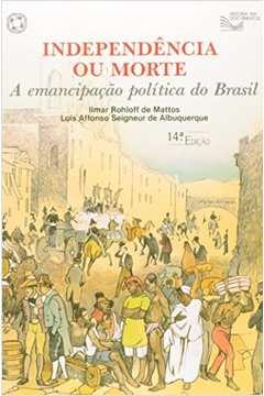 Independencia ou Morte - a Emancipaçao Politica do Brasil