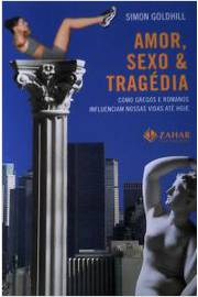 Amor, Sexo E Tragedia - Como Gregos E Romanos Influenciam Nossas Vidas Ate Hoje