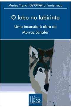 O Lobo no Labirinto: Uma Incursão à Obra de Murray Schafer