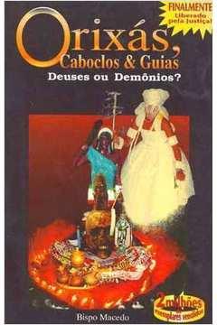 Orixas , Caboclos & Guias : Deuses Ou Demonios ?