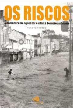 RISCOS: O HOMEM COMO AGRESSOR E VÍTIMA DO MEIO AMBIENTE, OS