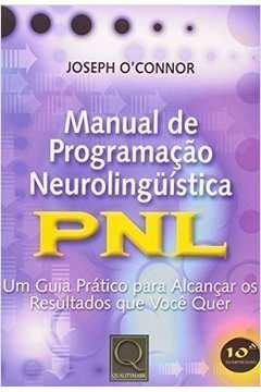 MANUAL DE PROGRAMAÇAO NEUROLINGUISTICA - PNL UM GUIA PRATICO PARA ALCANÇAR OS RESULTADOS QUE VOCE QUER