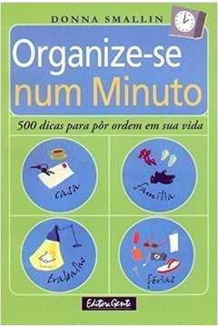 Organize-se Num Minuto - 500 Dicas para Pôr Ordem Em Sua Vida