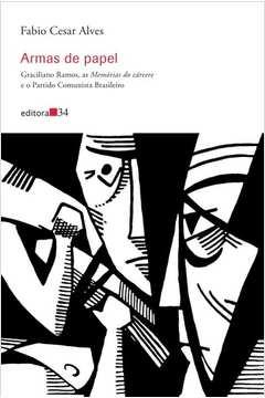 Armas de papel - Graciliano Ramos, as Memórias do cárcere e o Partido Comunista Brasileiro