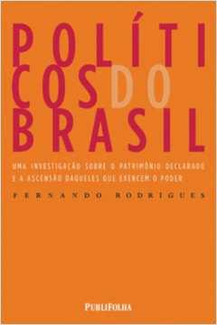 Políticos do Brasil - Uma Investigação Sobre o Patrimônio Declarado e a Ascensão Daqueles que Exercem o Poder