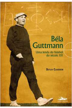 Bela Guttmann uma Lenda do Futebol do Seculo XX
