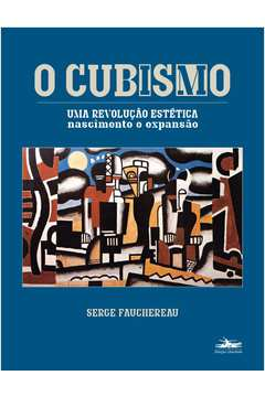 Cubismo, O - Uma Revolucao Estetica: Nascimento E Expansaoo