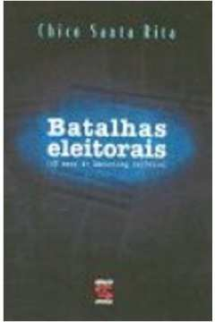 Batalhas Eleitorais: 25 Anos de Marketing Político /// Segredos. Estratégias.