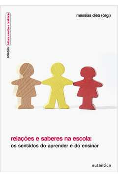 Relações e Saberes na Escola : os Sentidos do Aprender e do Ensinar