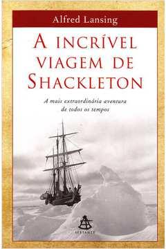 Incrível Viagem de Shackleton, a - a Mais Extraordinária Aventura de Todos os Tempos