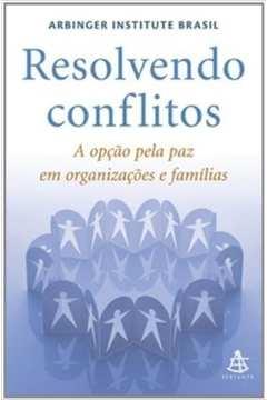 Resolvendo Conflitos - a Opção Pela Paz em Organizações e Famílias