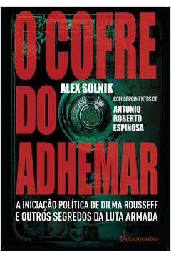O Cofre Do Adhemar - A Iniciacao Politica De Dilma Rousseff E Outros Segredos Da Luta Armada