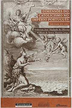 Dimensões do Catolicismo no Império Português ( Séculos Xvi - Xix )