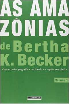 As Amazonias de Bertha K Becker Ensaios Sobre Geografia e Sociedade na Regiao Amazonica Vol 1