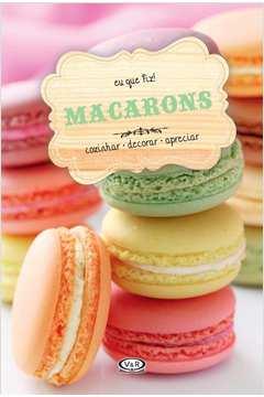 Macarons: Cozinhar, Decorar, Apreciar - Coleção Eu que Fiz!