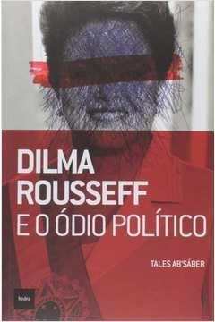 DILMA ROUSSEFF E O ODIO POLITICO